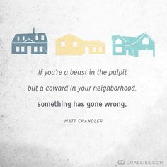 """""""If you're a beast in the pulpit but a coward in your neighborhood, something has gone wrong."""" (Matt Chandler)"""