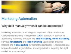 Not only does LeadMaster's Marketing Automation make it easier for you to keep interested prospects up to date with your business, it also helps with market segmentation, a key ingredient in targeting the right market for your message. Marketing Automation, Email Marketing, Lead Nurturing, Lead Management, Market Segmentation, Customer Relationship Management, Key Ingredient, Messages, Business