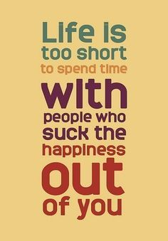 Quote - Life is too short to spend time with people who such the happiness out of you.
