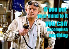 """My personal philosophy: """"If you put your mind to it you can accomplish anything.""""  Doc Brown, Back to the Future"""