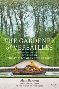 The Gardener of Versailles Written by Alain Baraton, Translated by Christopher Brent Murray