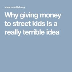 Why giving money to street kids is a really terrible idea