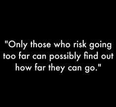 Quotes: Only those who risk going too far can possibly find out how far they can go