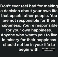 Don't feel bad about making a decision about your life that upsets others