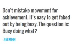 Don't mistake movement for achievement. It's easy to get faked out by being busy. The question is: Busy doing what? — JIM ROHN