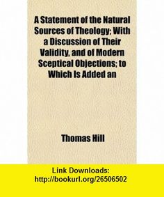 A Statement of the Natural Sources of Theology; With a Discussion of Their Validity, and of Modern Sceptical Objections; to Which Is Added an (9781151308252) Thomas Hill , ISBN-10: 1151308250  , ISBN-13: 978-1151308252 ,  , tutorials , pdf , ebook , torrent , downloads , rapidshare , filesonic , hotfile , megaupload , fileserve