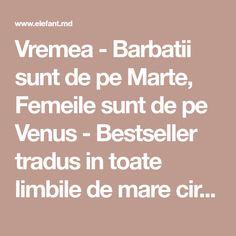 Vremea - Barbatii sunt de pe Marte, Femeile sunt de pe Venus - Bestseller tradus in toate limbile de mare circulatie, Barbatii sunt de pe Marte, femeile sunt de pe Venuseste manualul relatiilor de dragoste din ziua de astazi. El dezvaluie felul in care se deosebesc barbatii de femei in toate domeni Venus, Venus Symbol