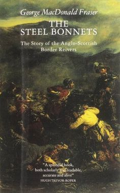The Steel Bonnets: The Story of the Anglo-Scottish Border Reivers by George MacDonald Fraser