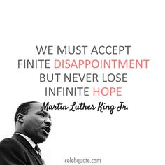 We must accept finite disappointment but never lose infinite hope.  -MLK