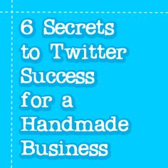 6 Secrets to Twitter Success for a Handmade Business
