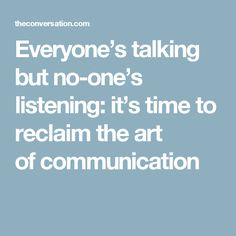 Everyone's talking but no-one's listening: it's time to reclaim the art of communication