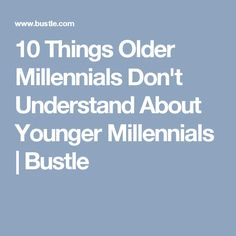 10 Things Older Millennials Don't Understand About Younger Millennials | Bustle