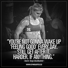 You're not gonna wake up 'feeling good' every day. Still get after it. Harder, if anything. -Words so true from truly inspiring Katrín Tanja Davíðsdóttir. We ALL have days when we don't feel good. When we're tired AF. When we're not motivated. When we're