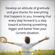 gratitude quotes Develop an attitude of gratitude and give thanks for everything that happens to you, knowing that every step forward is a step toward achieving something bigger and better than your current situation.