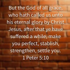 """But the God of all grace, who hath called us unto his eternal glory by Christ Jesus, after that ye have suffered a while, make you perfect, stablish, strengthen, settle you."" ‭‭1 Peter‬ ‭5:10‬ ‭KJV‬‬ http://bible.com/1/1pe.5.10.kjv"
