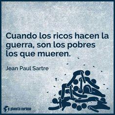 ... Cuando los ricos hacen la guerra, son los pobres los que mueren. Jean Paul Sartre.