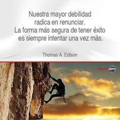 """""""Nuestra mayor debilidad radica en renunciar. La forma más segura de tener éxito es siempre intentar una vez más"""". Thomas A. Edison."""