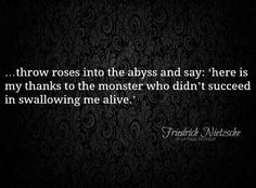 """""""...throw roses into the abyss and say: 'here is my thanks to the monster who didn't succeed in swallowing me alive."""" ~Nietzsche"""