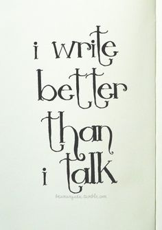 Yeah, that's me. I can sound poetic on paper, but when I open my mouth, I begin spitting out gibberish...