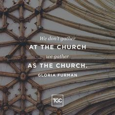 Gloria Furman: We dont gather at the church we gather as the church.