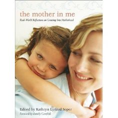 The Mother in Me: Real-World Reflections on Growing Into Motherhood  By Kathryn Lynard Soper