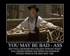 You may be bad - ass but you'll never be Doc Holliday dying of TB but still smokin' drinkin' and sippin' on Laudanum. - Tombstone, Val Kilmer as Doc Holliday.