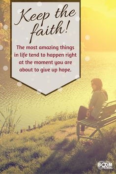 Keep the faith! The most amazing things in life tend to happen right at the moment you are about to give up hope.