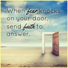When fear knocks on your door, send faith to answer.