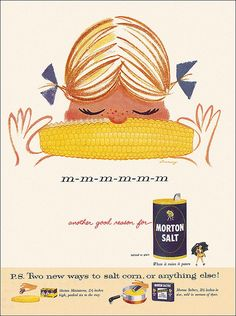 "She's adorable. She should continue resting her nose on the cob of corn. And then, ""Smile and say cornyyyyy."" :) I agree: m m m m m m m Morton Salt Ad, 1956"