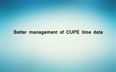 Better management of CUPE time data