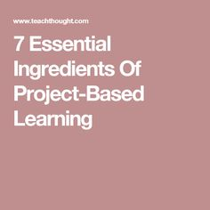 7 Essential Ingredients Of Project-Based Learning
