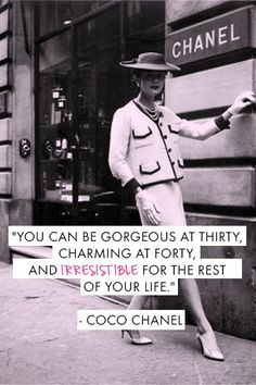 you can be gorgeous at thirty, charming at forty, + irresistible for the rest of your life. coco chanel