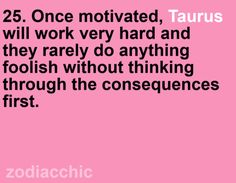 Once motivated, #Taurus will work very hard and they rarely do anything foolish without thinking through the consequences first.