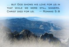 But God commendeth his love toward us, in that, while we were yet sinners, Christ died for us. ---- Romans 5:8 KJV