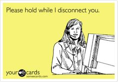 """""""Please hold while I disconnect you."""" I've done this more times than I can remember, stupid & rude small business owners."""