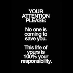 YOUR ATTENTION PLEASE: no one in coming to save you. This life of your is 100% your responsibility