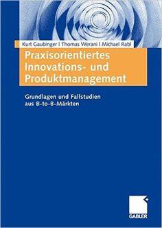 Praxisorientiertes Innovations- und Produktmanagement: Grundlagen und Fallstudien aus B-to-B-Märkten German Edition: Amazon.de: Kurt Gaubinger: Bücher