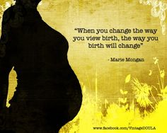 When you change the way you view birth, the way you birth will change.