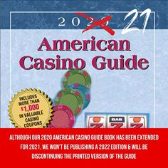 *Update on 2022 American Casino Guide Book* As you may know, due to the COVID-19 crisis, we were not able to publish a 2021 edition of our book. We were hoping to come back with a 2022 edition but, due to the uncertainty of the COVID-19 situation, we will be unable to do so. Therefore, after 29 years of continuously publishing our book, we have made the decision to discontinue the printed version of the American Casino Guide. Visit www.americancasinoguidebook.com/ to read more!