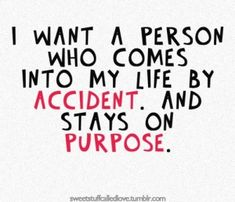 I want a person who comes into my life by accident and stays on purpose ~ from Benny and Joon