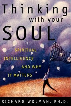 Thinking with Your Soul: Spiritual Intelligence and Why It Matters