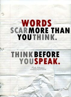 words can hurt -- no one will ever forget the hurtful words that you say about them!! It will destroy relationships forever!