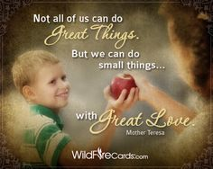 Not all of us can do great things, but we can do small things with great love. –Mother Teresa http://wildfirecards.com/page/cardview/1221