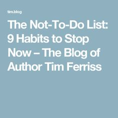 The Not-To-Do List: 9 Habits to Stop Now – The Blog of Author Tim Ferriss