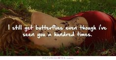 I still get butterflies even though i've seen you a hundred times. Love quotes on PictureQuotes.com.