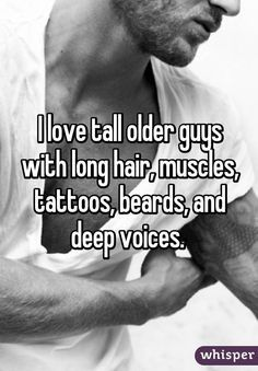 I love tall older guys with long hair, muscles, tattoos, beards, and deep voices.