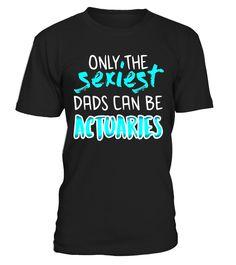 Only The Sexiest Dads Can Be Actuaries - T Shirt  #Actuary#tshirt#tee#gift#holiday#art#design#designer#tshirtformen#tshirtforwomen#besttshirt#funnytshirt#age#name#october#november#december#happy#grandparent#blackFriday#family#thanksgiving#birthday#image#photo#ideas#sweetshirt#bestfriend#nurse#winter#america#american#lovely#unisex#sexy#veteran#cooldesign#mug#mugs#awesome#holiday#season#cuteshirt