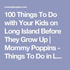 100 Things To Do with Your Kids on Long Island Before They Grow Up | Mommy Poppins - Things To Do in Long Island with Kids