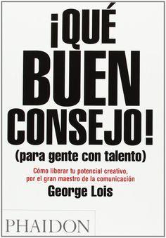 ¡Qué buen consejo! : (para gente con talento) : cómo liberar tu potencial creativo, por el gran maestro de la comunicación / George Lois. Phaidon, 2012