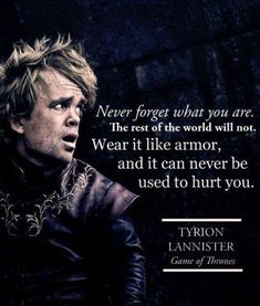 Never forget what you are. The rest of the world will not. Wear it like armor, and it can never be used to hurt you.  - Game of Thrones Quote